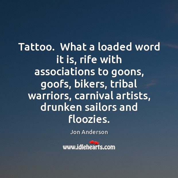Image, Tattoo.  What a loaded word it is, rife with associations to goons,