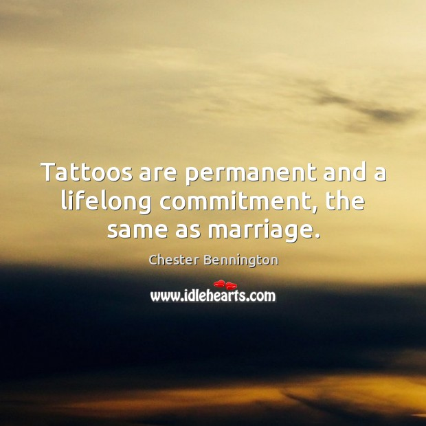 Tattoos are permanent and a lifelong commitment, the same as marriage. Image