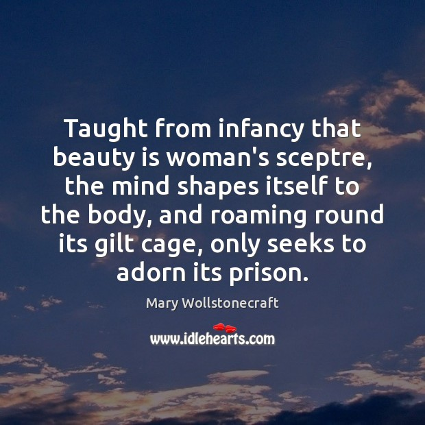 Taught from infancy that beauty is woman's sceptre, the mind shapes itself Image
