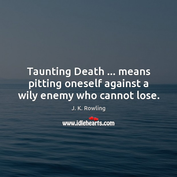 Taunting Death … means pitting oneself against a wily enemy who cannot lose. J. K. Rowling Picture Quote