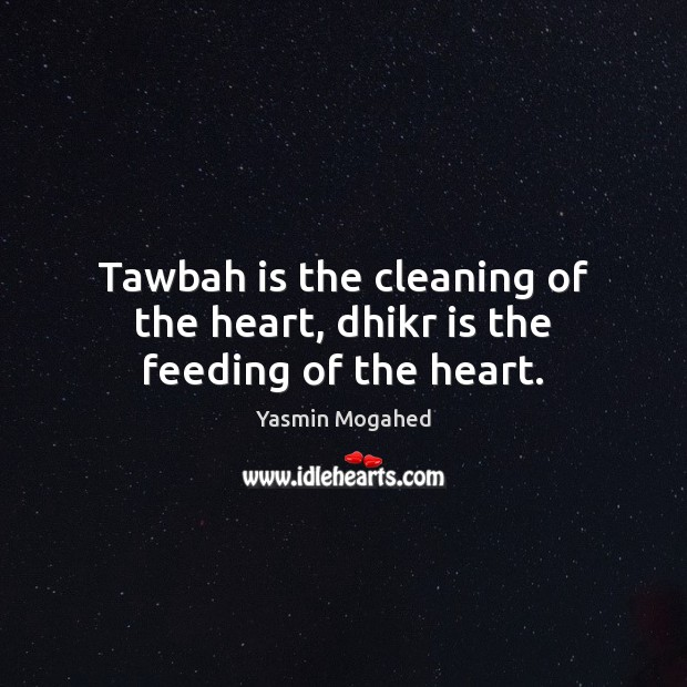 Image about Tawbah is the cleaning of the heart, dhikr is the feeding of the heart.