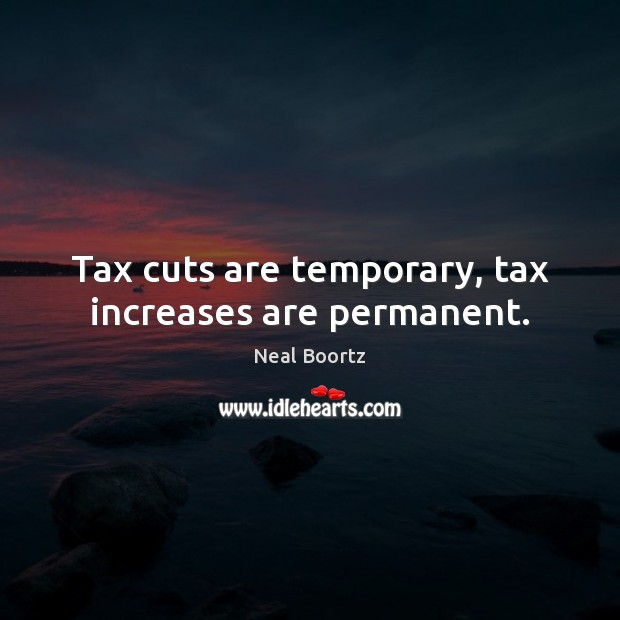 Tax cuts are temporary, tax increases are permanent. Neal Boortz Picture Quote