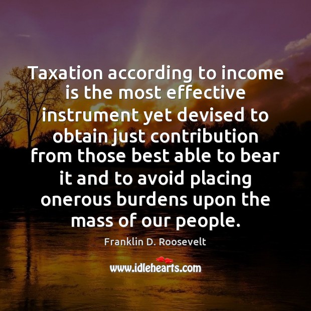 Taxation according to income is the most effective instrument yet devised to Franklin D. Roosevelt Picture Quote