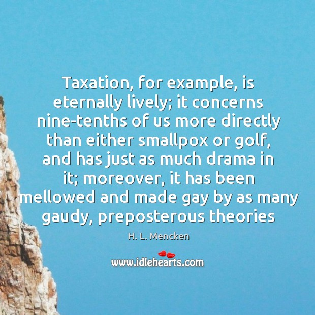 Image, Taxation, for example, is eternally lively; it concerns nine-tenths of us more