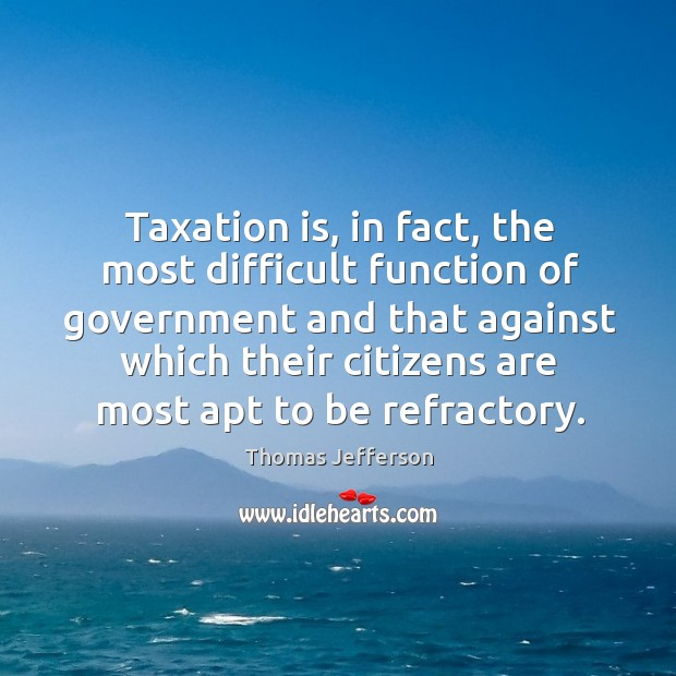 Taxation is, in fact, the most difficult function of government and that Image