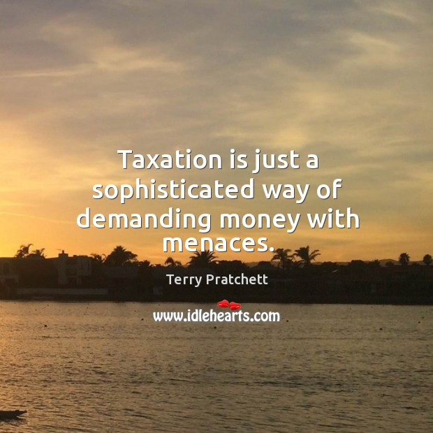 Taxation is just a sophisticated way of demanding money with menaces. Image