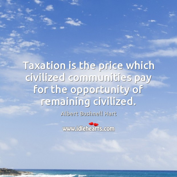 Image, Taxation is the price which civilized communities pay for the opportunity of