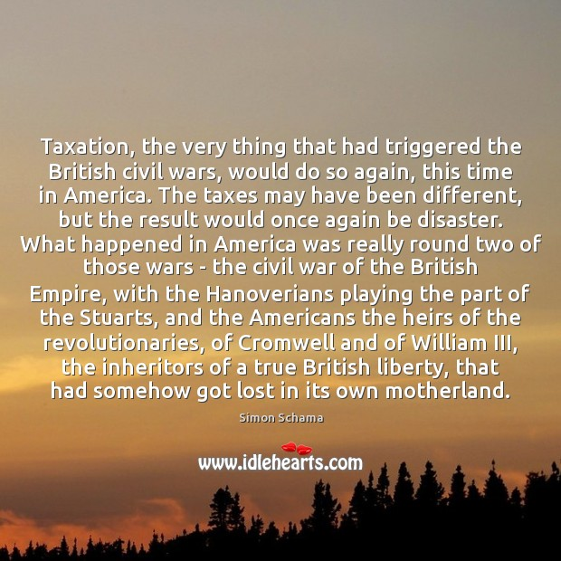 Taxation, the very thing that had triggered the British civil wars, would Simon Schama Picture Quote