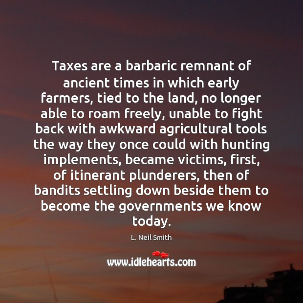 Taxes are a barbaric remnant of ancient times in which early farmers, Image