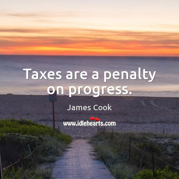 Taxes are a penalty on progress. James Cook Picture Quote