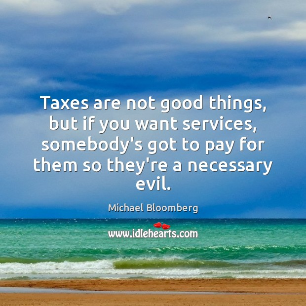 Taxes are not good things, but if you want services, somebody's got Michael Bloomberg Picture Quote