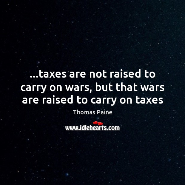…taxes are not raised to carry on wars, but that wars are raised to carry on taxes Thomas Paine Picture Quote