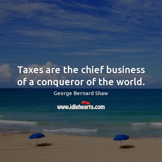 Taxes are the chief business of a conqueror of the world. Image