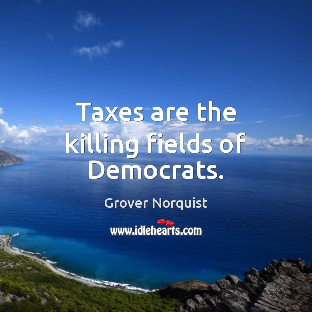 Taxes are the killing fields of Democrats. Grover Norquist Picture Quote