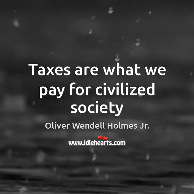 Taxes are what we pay for civilized society Oliver Wendell Holmes Jr. Picture Quote