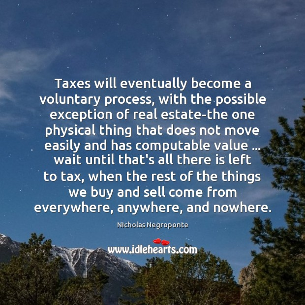 Taxes will eventually become a voluntary process, with the possible exception of Real Estate Quotes Image