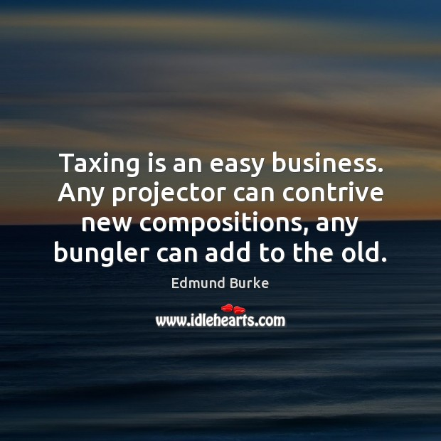 Taxing is an easy business. Any projector can contrive new compositions, any Edmund Burke Picture Quote
