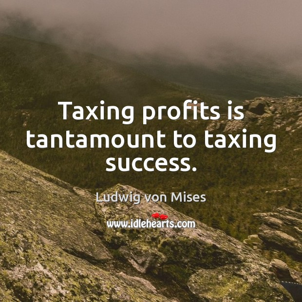 Taxing profits is tantamount to taxing success. Ludwig von Mises Picture Quote