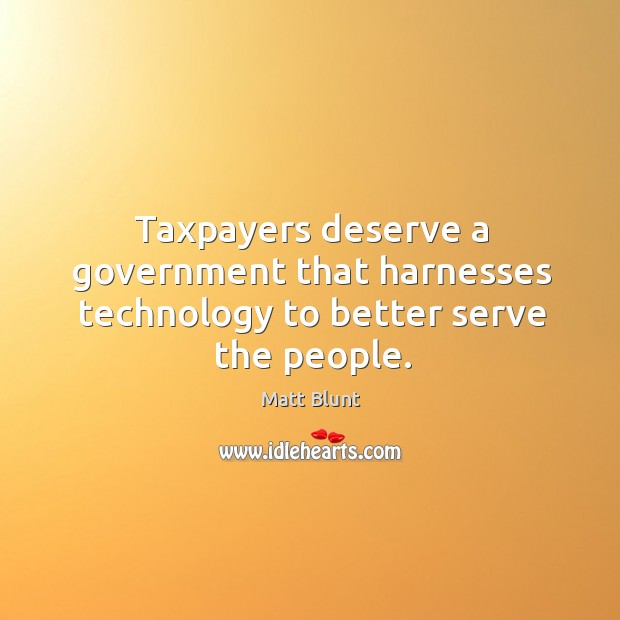 Taxpayers deserve a government that harnesses technology to better serve the people. Matt Blunt Picture Quote