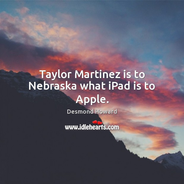 Taylor Martinez is to Nebraska what iPad is to Apple. Desmond Howard Picture Quote