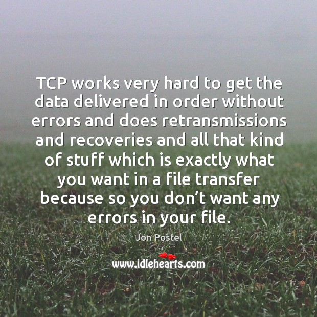 Tcp works very hard to get the data delivered in order without errors and does retransmissions and Image