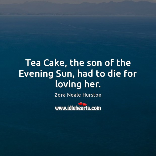 Tea Cake, the son of the Evening Sun, had to die for loving her. Image