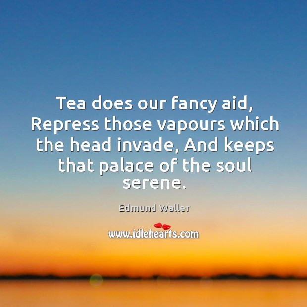 Image, Tea does our fancy aid, repress those vapours which the head invade, and keeps that palace of the soul serene.