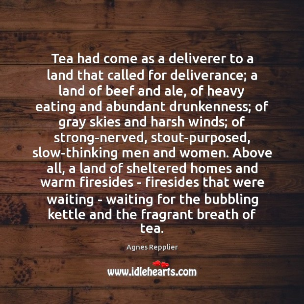 Tea had come as a deliverer to a land that called for Agnes Repplier Picture Quote