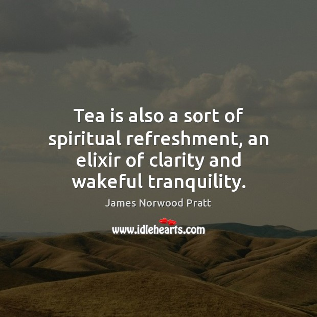 Image, Tea is also a sort of spiritual refreshment, an elixir of clarity and wakeful tranquility.