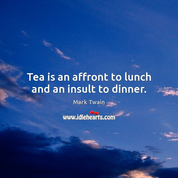 Tea is an affront to lunch and an insult to dinner. Insult Quotes Image
