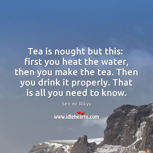 Tea is nought but this:  first you heat the water, then you Image