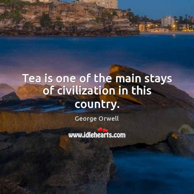 Tea is one of the main stays of civilization in this country. George Orwell Picture Quote