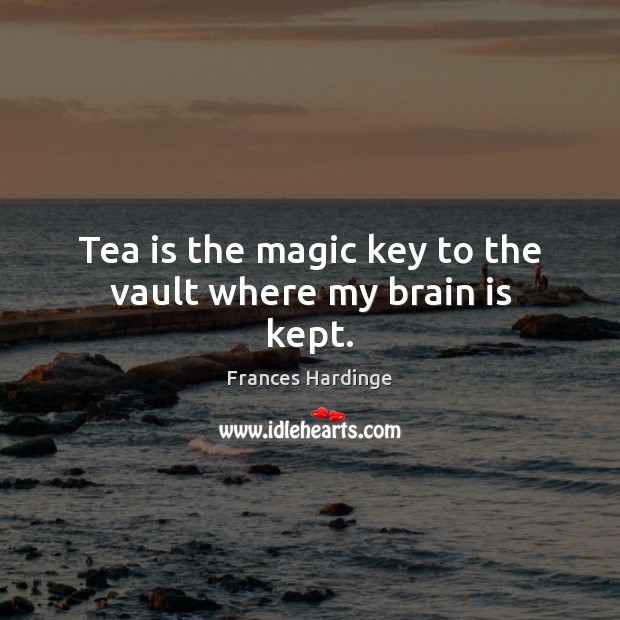 Tea is the magic key to the vault where my brain is kept. Image