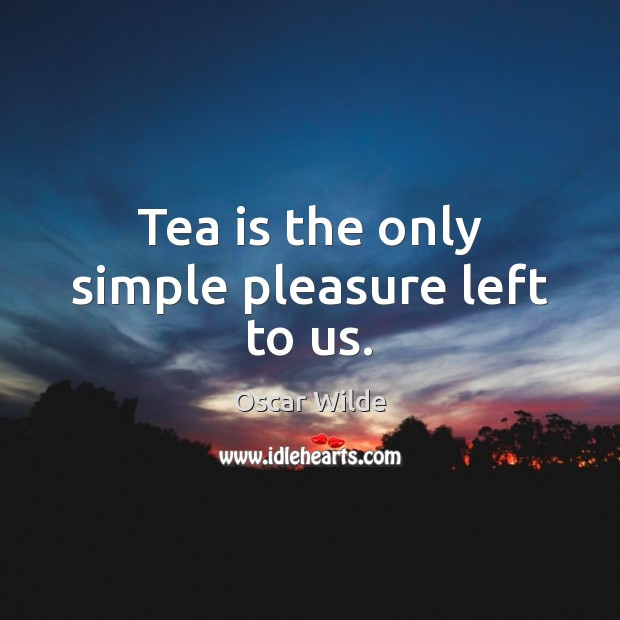 Tea is the only simple pleasure left to us. Oscar Wilde Picture Quote