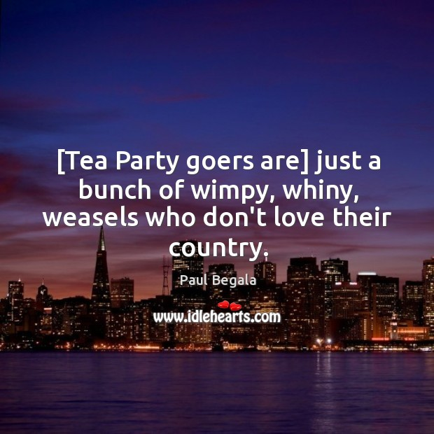 [Tea Party goers are] just a bunch of wimpy, whiny, weasels who don't love their country. Image