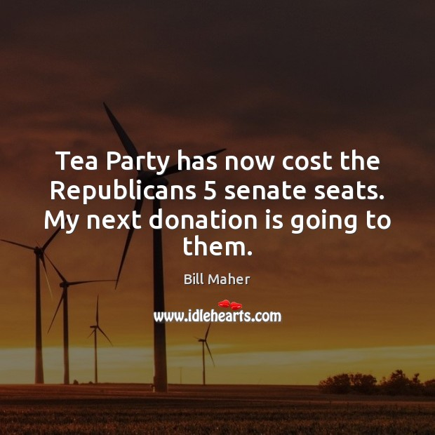 Tea Party has now cost the Republicans 5 senate seats. My next donation is going to them. Donate Quotes Image
