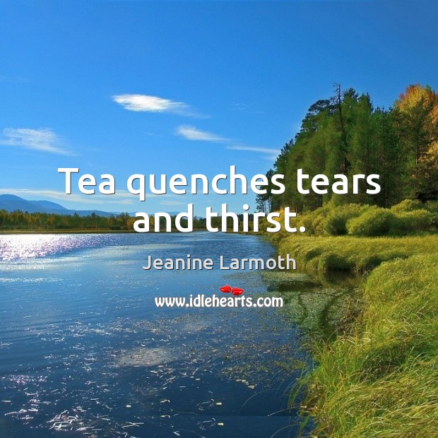 Image, Tea quenches tears and thirst.
