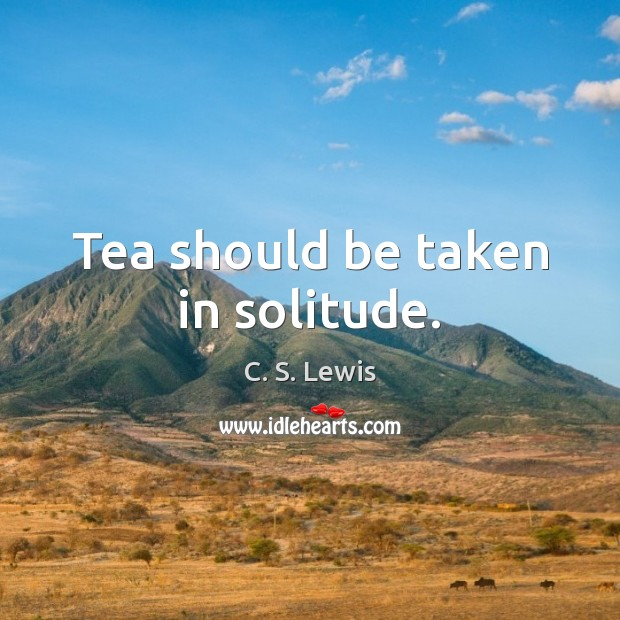Image, Tea should be taken in solitude.