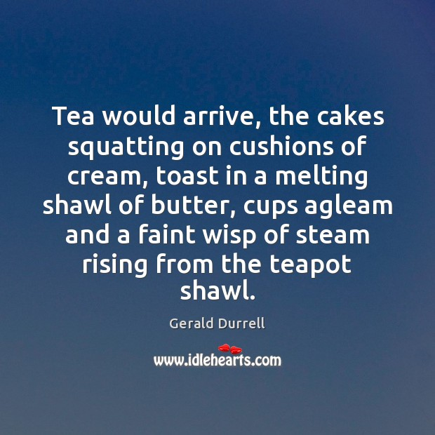 Image, Tea would arrive, the cakes squatting on cushions of cream, toast in
