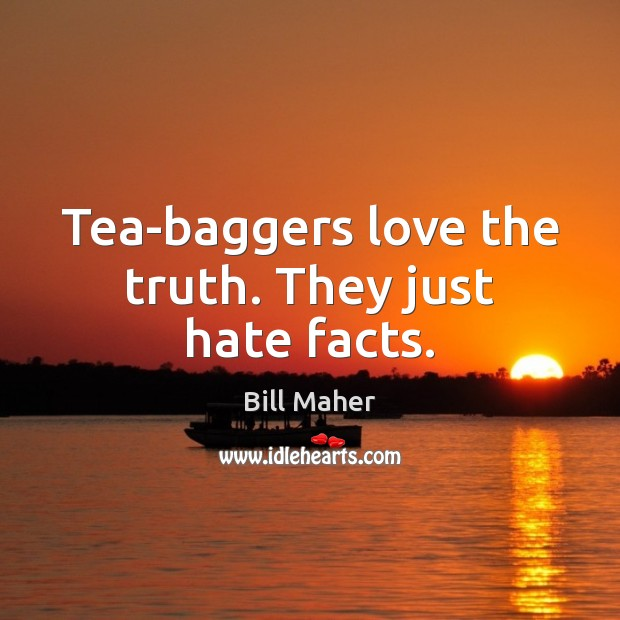 Tea-baggers love the truth. They just hate facts. Bill Maher Picture Quote