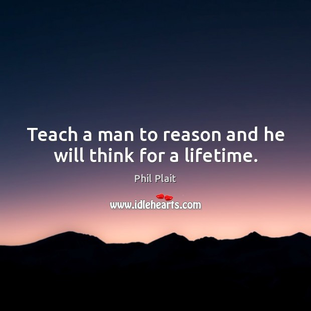 Teach a man to reason and he will think for a lifetime. Image