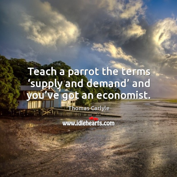 Teach a parrot the terms 'supply and demand' and you've got an economist. Image