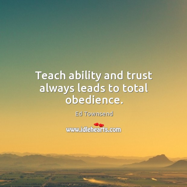 Teach ability and trust always leads to total obedience. Image