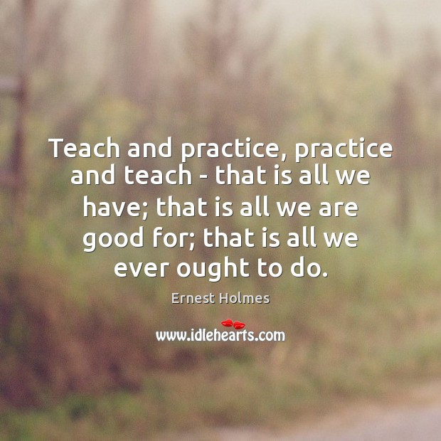 Teach and practice, practice and teach – that is all we have; Ernest Holmes Picture Quote