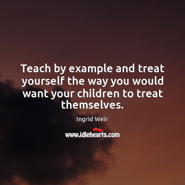 Teach by example and treat yourself the way you would want your Image