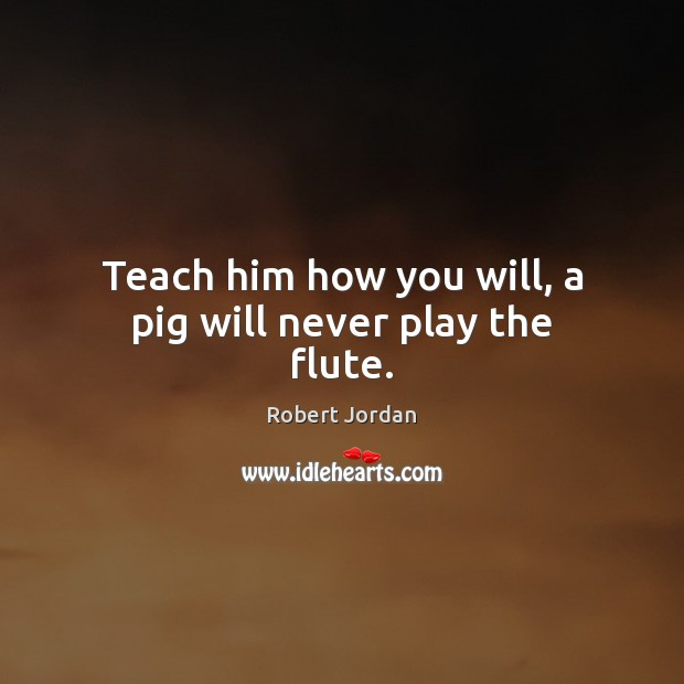 Teach him how you will, a pig will never play the flute. Robert Jordan Picture Quote