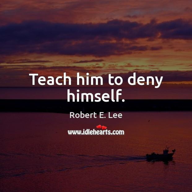 Teach him to deny himself. Image