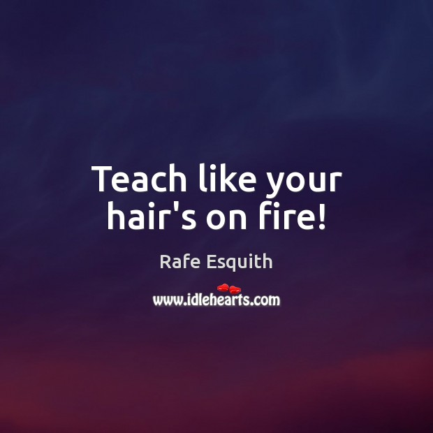 Teach like your hair's on fire! Rafe Esquith Picture Quote