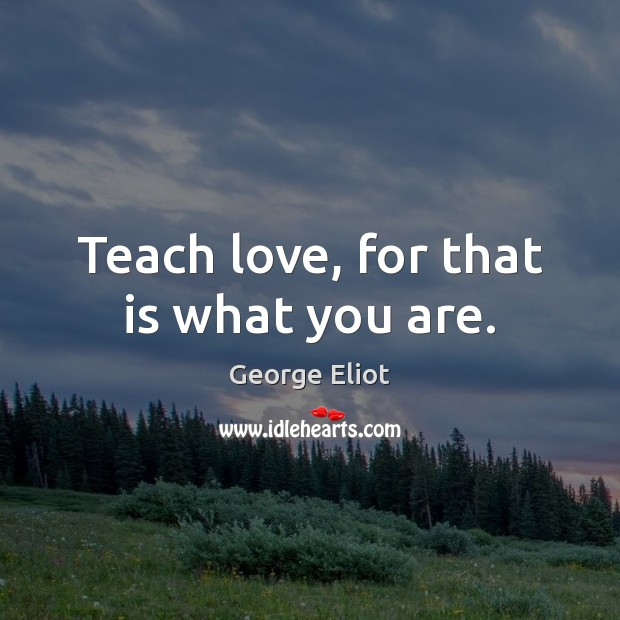 Image, Teach love, for that is what you are.