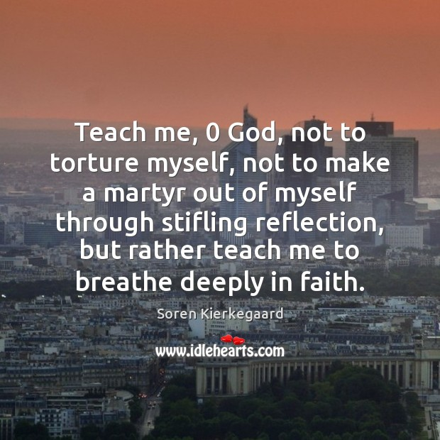 Teach me, 0 God, not to torture myself, not to make a martyr Soren Kierkegaard Picture Quote